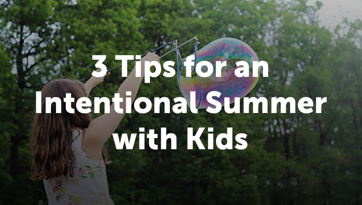 3 Tips for an Intentional Summer with Kids_Thumb Text-1