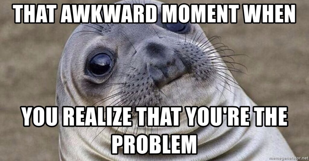 that-awkward-moment-when-you-realize-that-youre-the-problem